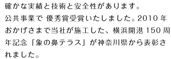 確かな実績と技術と安全性があります。 公共事業で 優秀賞受賞いたしました。 2010年おかげさまで当社が施工した、横浜開港150週年記念「象の鼻公演」が神奈川県から表彰されました。